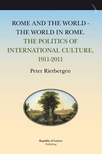 Peter Rietbergen, Rome and the World - The World in Rome. The Politics of International Culture, 1911-2011