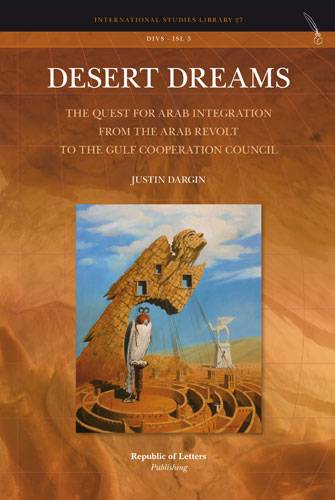 Justin Dargin, Desert Dreams - The Quest for Arab Integration from the Arab Revolt to the Gulf Cooperation Council