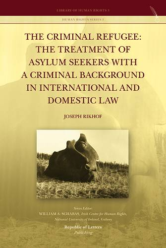 Joseph Rikhof, <i>The Criminal Refugee: the Treatment of Asylum Seekers with a Criminal Background in International and Domestic Law </i>(PB)
