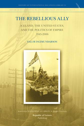 Valur Ingimundarson, <i>The Rebellious Ally: Iceland, the United States, and the Politics of Empire 1945-2006</i> (HB)