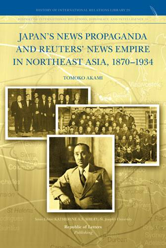 Tomoko Akami, <i>Japan's News Propaganda and Reuters' News Empire in Northeast Asia, <br>1870–1934</i>