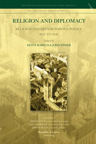 Keith Robbins and John Fisher, (ed.s) <i>Religion and Diplomacy: Religion and British Foreign Policy, 1815 to 1941</i> (Pb)